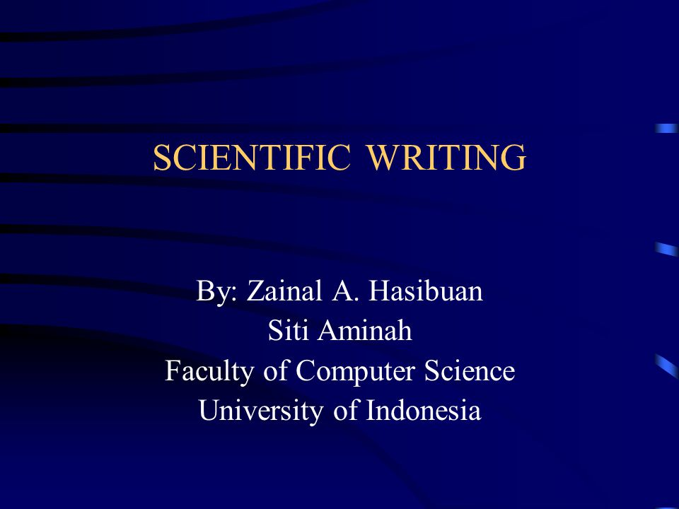 SCIENTIFIC WRITING By: Zainal A. Hasibuan Siti Aminah