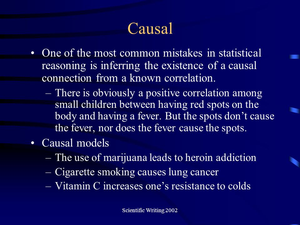 Causal One of the most common mistakes in statistical reasoning is inferring the existence of a causal connection from a known correlation.