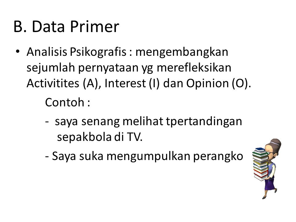 B. Data Primer Analisis Psikografis : mengembangkan sejumlah pernyataan yg merefleksikan Activitites (A), Interest (I) dan Opinion (O).