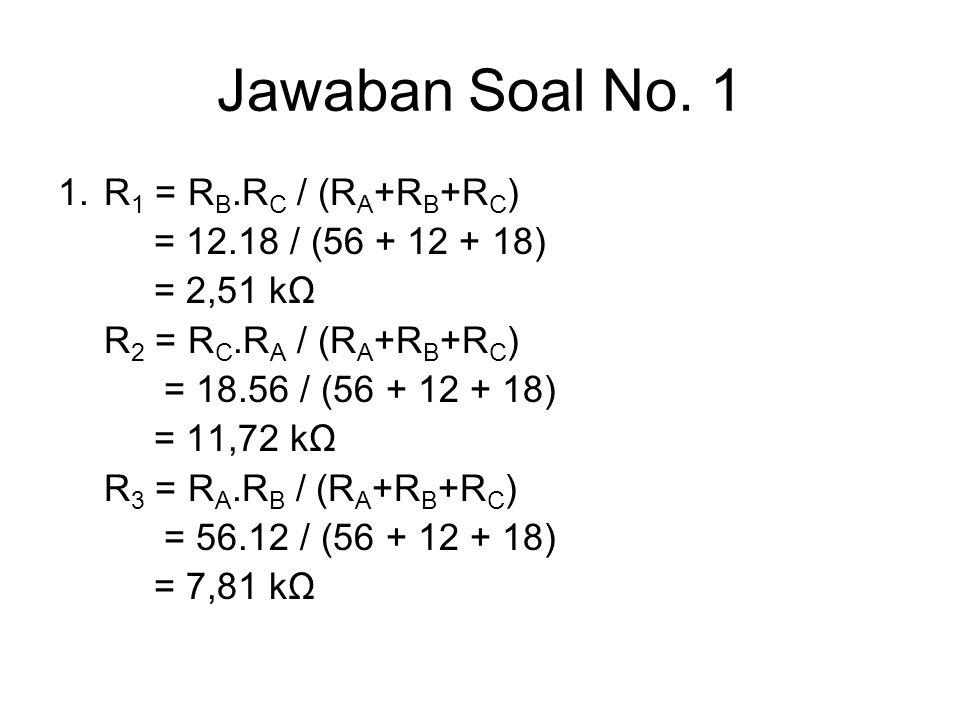 Jawaban Soal No. 1 1. R1 = RB.RC / (RA+RB+RC) = 12.18 / (56 + 12 + 18)