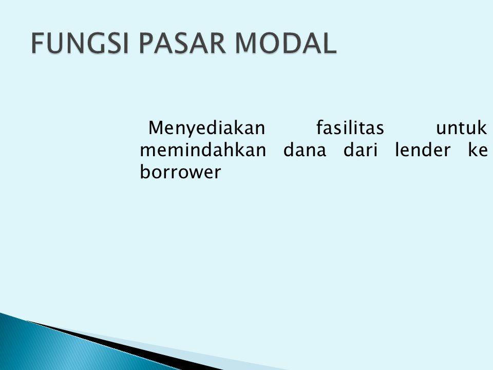 FUNGSI PASAR MODAL Menyediakan fasilitas untuk memindahkan dana dari lender ke borrower