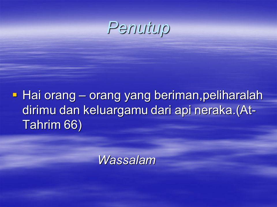 Penutup Hai orang – orang yang beriman,peliharalah dirimu dan keluargamu dari api neraka.(At-Tahrim 66)