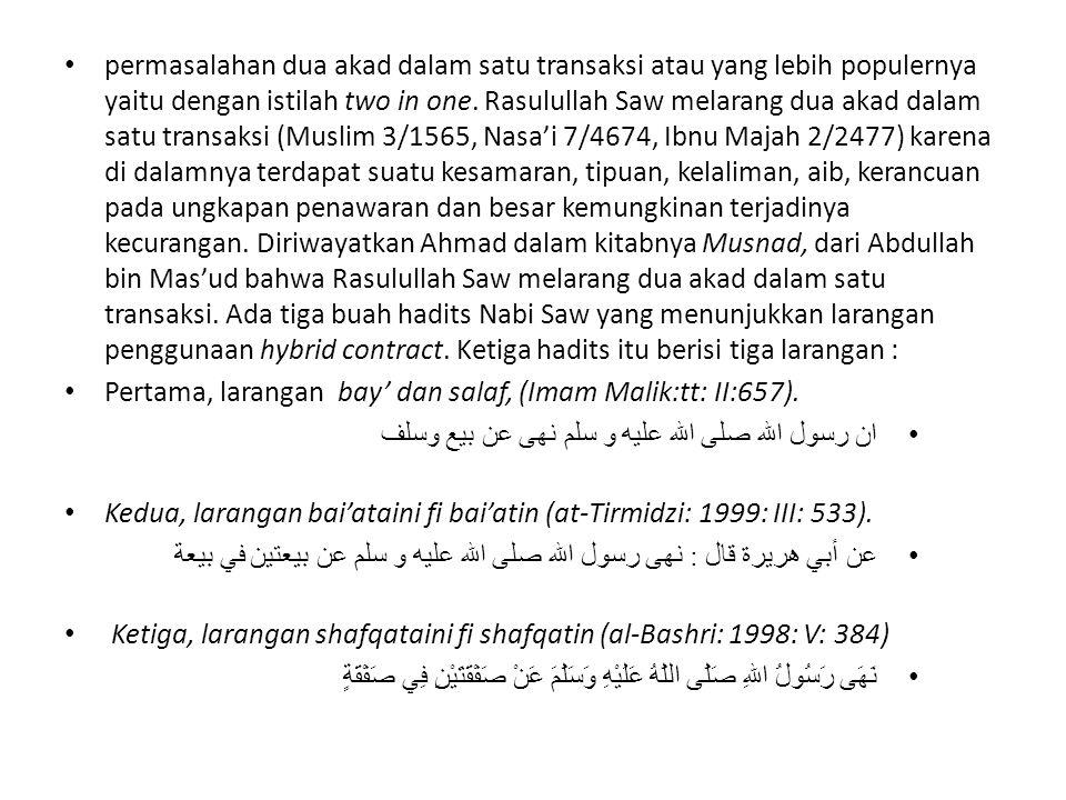 permasalahan dua akad dalam satu transaksi atau yang lebih populernya yaitu dengan istilah two in one. Rasulullah Saw melarang dua akad dalam satu transaksi (Muslim 3/1565, Nasa'i 7/4674, Ibnu Majah 2/2477) karena di dalamnya terdapat suatu kesamaran, tipuan, kelaliman, aib, kerancuan pada ungkapan penawaran dan besar kemungkinan terjadinya kecurangan. Diriwayatkan Ahmad dalam kitabnya Musnad, dari Abdullah bin Mas'ud bahwa Rasulullah Saw melarang dua akad dalam satu transaksi. Ada tiga buah hadits Nabi Saw yang menunjukkan larangan penggunaan hybrid contract. Ketiga hadits itu berisi tiga larangan :