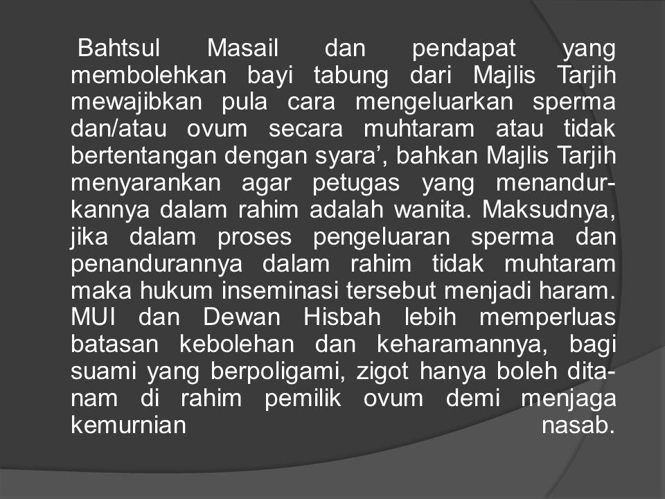 Bahtsul Masail dan pendapat yang membolehkan bayi tabung dari Majlis Tarjih mewajibkan pula cara mengeluarkan sperma dan/atau ovum secara muhtaram atau tidak bertentangan dengan syara', bahkan Majlis Tarjih menyarankan agar petugas yang menandurkannya dalam rahim adalah wanita.