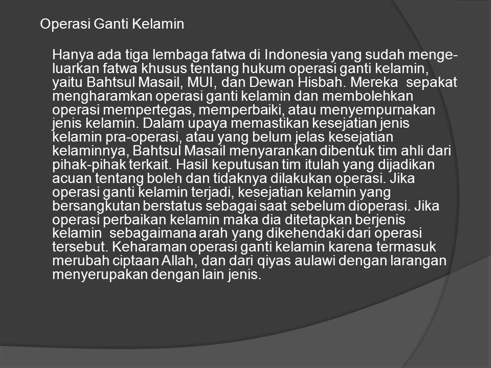 Operasi Ganti Kelamin Hanya ada tiga lembaga fatwa di Indonesia yang sudah mengeluarkan fatwa khusus tentang hukum operasi ganti kelamin, yaitu Bahtsul Masail, MUI, dan Dewan Hisbah.