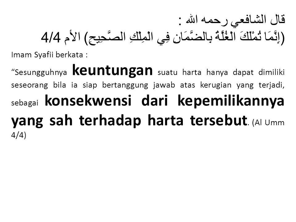 قال الشافعي رحمه الله : (إِنَّمَا تُمْلَكَ الْغُلَّةُ بِالضَّمَانِ فِي الْمِلْكِ الصَّحِيحِ) الأم 4/4.