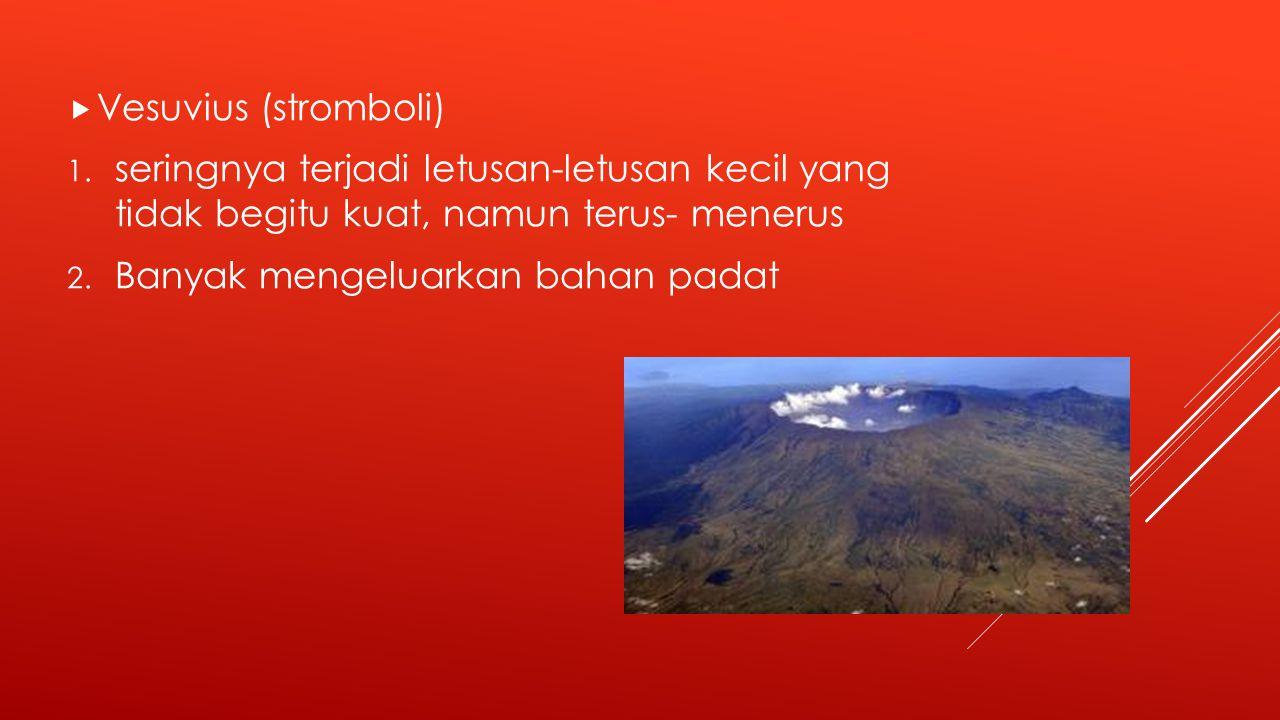 Vesuvius (stromboli) seringnya terjadi letusan-letusan kecil yang tidak begitu kuat, namun terus- menerus.