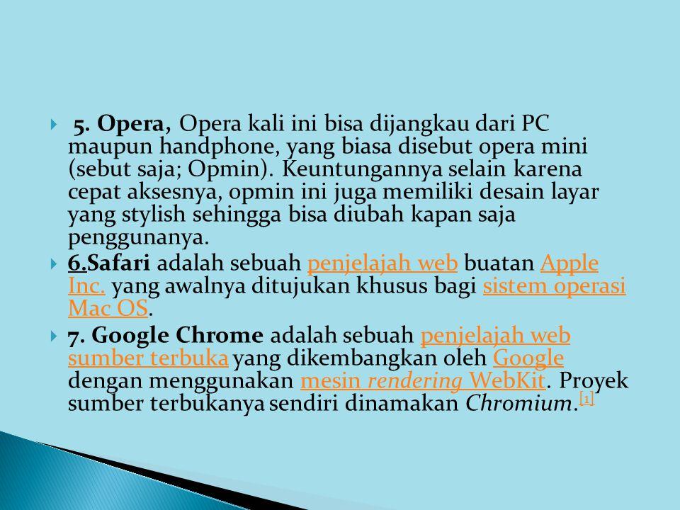 5. Opera, Opera kali ini bisa dijangkau dari PC maupun handphone, yang biasa disebut opera mini (sebut saja; Opmin). Keuntungannya selain karena cepat aksesnya, opmin ini juga memiliki desain layar yang stylish sehingga bisa diubah kapan saja penggunanya.