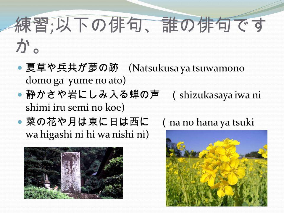 練習;以下の俳句、誰の俳句ですか。 夏草や兵共が夢の跡 (Natsukusa ya tsuwamono domo ga yume no ato) 静かさや岩にしみ入る蝉の声 (shizukasaya iwa ni shimi iru semi no koe)