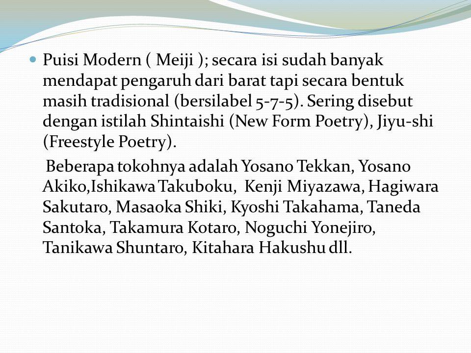 Puisi Modern ( Meiji ); secara isi sudah banyak mendapat pengaruh dari barat tapi secara bentuk masih tradisional (bersilabel 5-7-5). Sering disebut dengan istilah Shintaishi (New Form Poetry), Jiyu-shi (Freestyle Poetry).