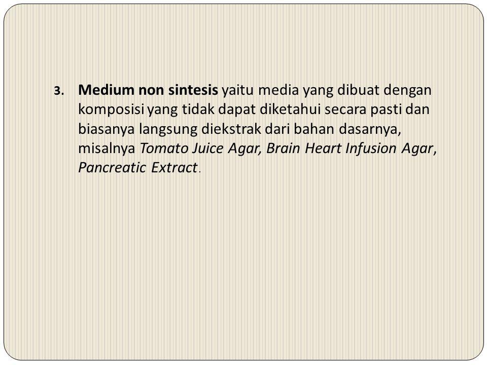 Medium non sintesis yaitu media yang dibuat dengan komposisi yang tidak dapat diketahui secara pasti dan biasanya langsung diekstrak dari bahan dasarnya, misalnya Tomato Juice Agar, Brain Heart Infusion Agar, Pancreatic Extract.