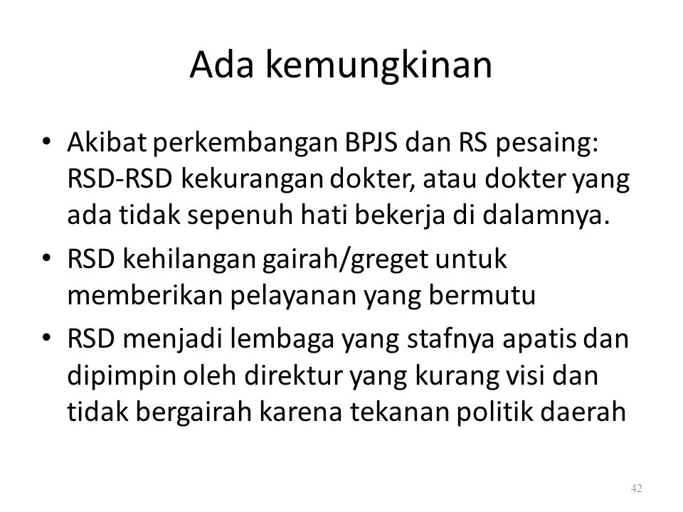 Ada kemungkinan Akibat perkembangan BPJS dan RS pesaing: RSD-RSD kekurangan dokter, atau dokter yang ada tidak sepenuh hati bekerja di dalamnya.