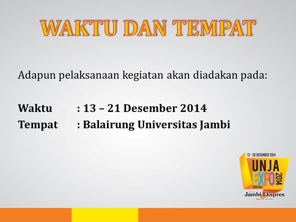 WAKTU DAN TEMPAT Adapun pelaksanaan kegiatan akan diadakan pada: Waktu : 13 – 21 Desember 2014 Tempat : Balairung Universitas Jambi