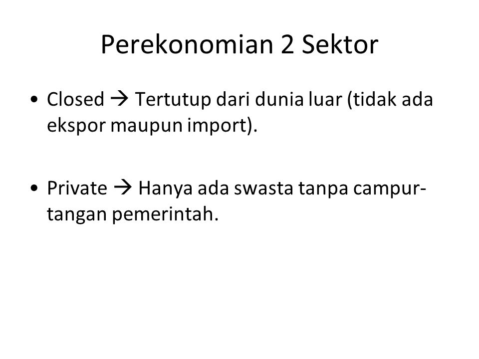 Perekonomian 2 Sektor Closed  Tertutup dari dunia luar (tidak ada ekspor maupun import).