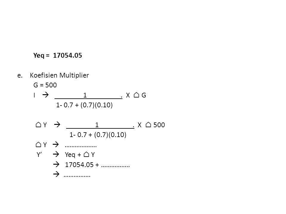 Yeq = 17054. 05 e. Koefisien Multiplier G = 500 I  1. X ⌂ G 1- 0