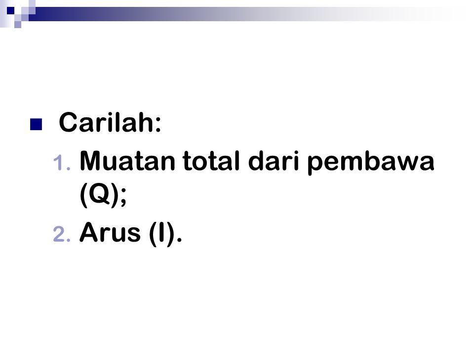 Carilah: Muatan total dari pembawa (Q); Arus (I).