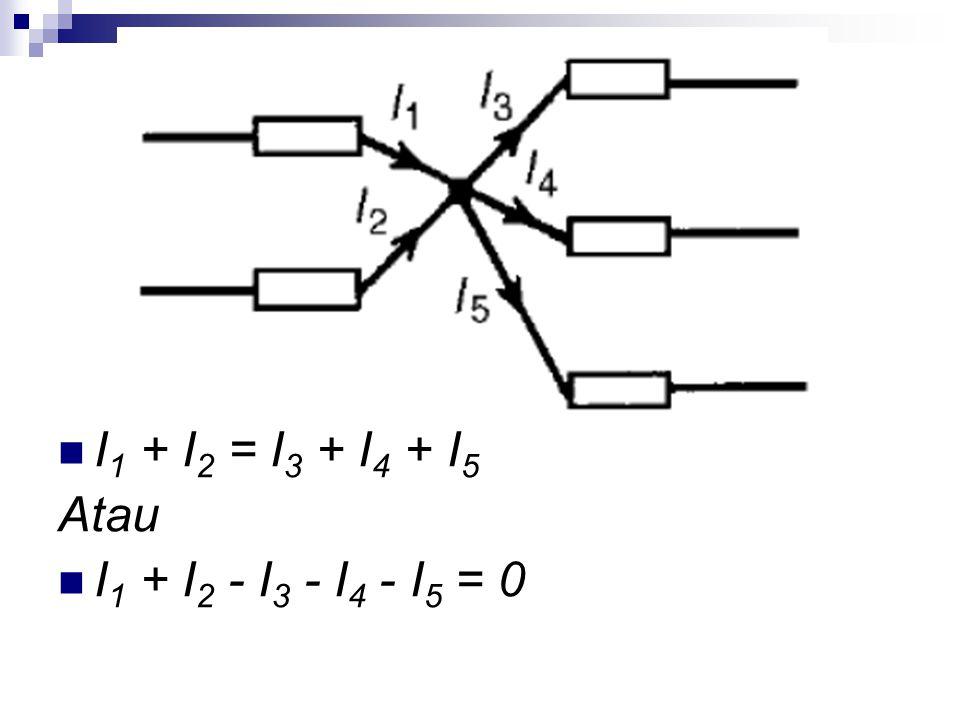 I1 + I2 = I3 + I4 + I5 Atau I1 + I2 - I3 - I4 - I5 = 0