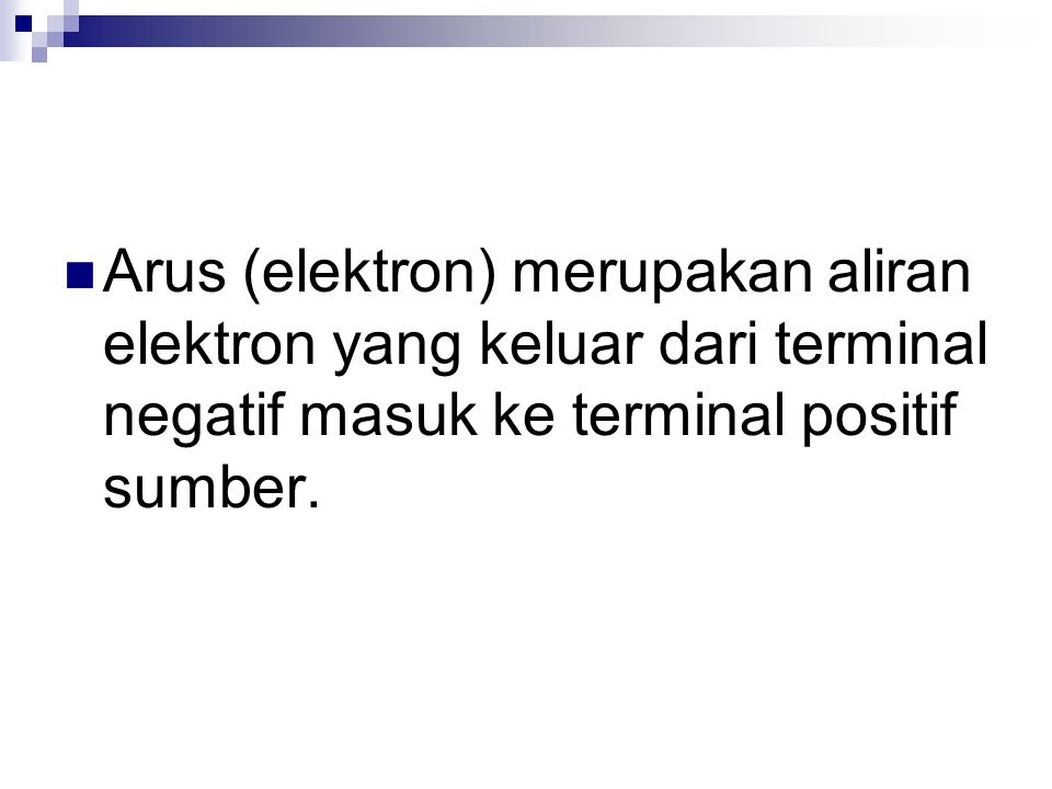 Arus (elektron) merupakan aliran elektron yang keluar dari terminal negatif masuk ke terminal positif sumber.
