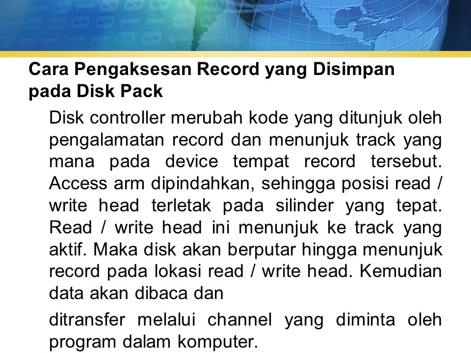 Cara Pengaksesan Record yang Disimpan pada Disk Pack Disk controller merubah kode yang ditunjuk oleh pengalamatan record dan menunjuk track yang mana pada device tempat record tersebut.