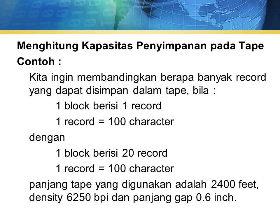 Menghitung Kapasitas Penyimpanan pada Tape Contoh : Kita ingin membandingkan berapa banyak record yang dapat disimpan dalam tape, bila : 1 block berisi 1 record 1 record = 100 character dengan 1 block berisi 20 record panjang tape yang digunakan adalah 2400 feet, density 6250 bpi dan panjang gap 0.6 inch.
