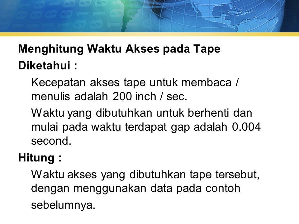 Menghitung Waktu Akses pada Tape Diketahui : Kecepatan akses tape untuk membaca / menulis adalah 200 inch / sec.