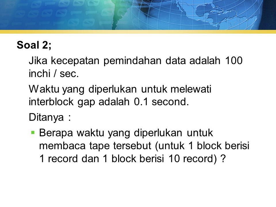 Soal 2; Jika kecepatan pemindahan data adalah 100 inchi / sec. Waktu yang diperlukan untuk melewati interblock gap adalah 0.1 second.