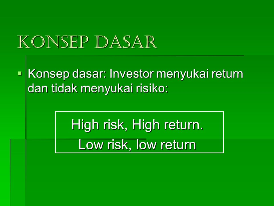 KONSEP DASAR High risk, High return. Low risk, low return
