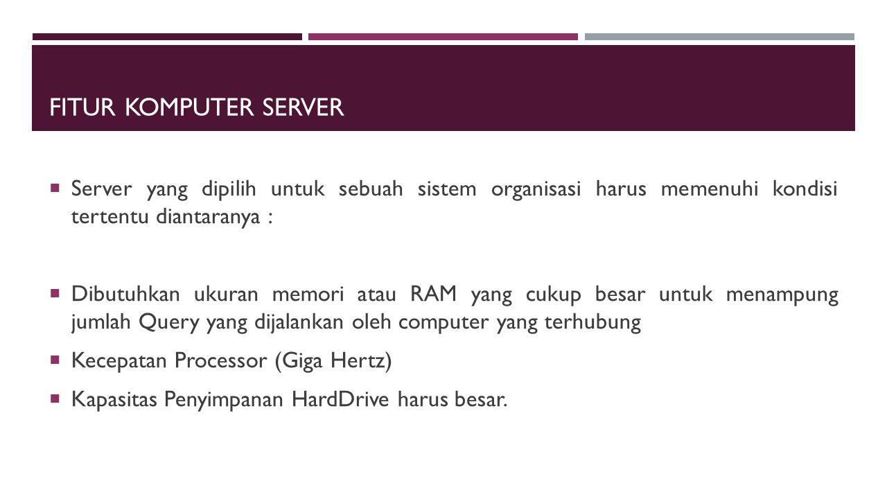 Fitur Komputer Server Server yang dipilih untuk sebuah sistem organisasi harus memenuhi kondisi tertentu diantaranya :