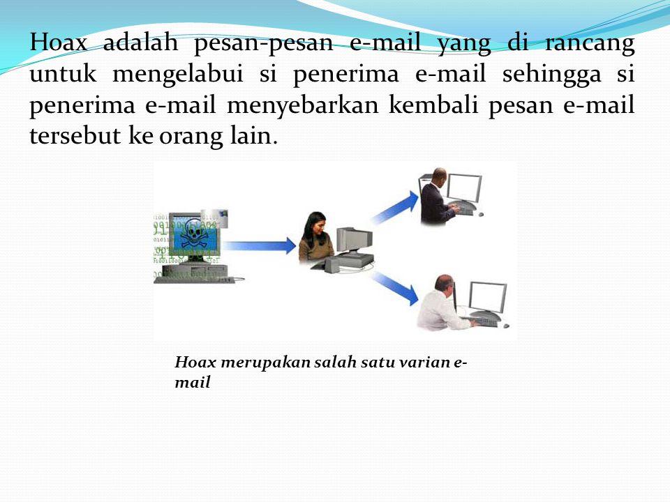 Hoax adalah pesan-pesan e-mail yang di rancang untuk mengelabui si penerima e-mail sehingga si penerima e-mail menyebarkan kembali pesan e-mail tersebut ke orang lain.