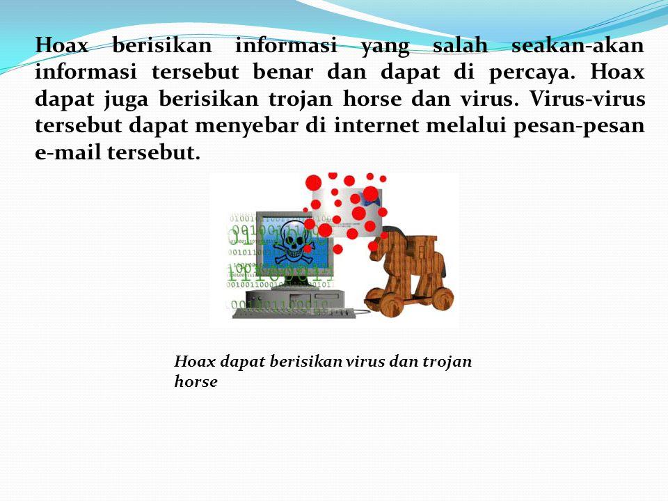 Hoax berisikan informasi yang salah seakan-akan informasi tersebut benar dan dapat di percaya. Hoax dapat juga berisikan trojan horse dan virus. Virus-virus tersebut dapat menyebar di internet melalui pesan-pesan e-mail tersebut.