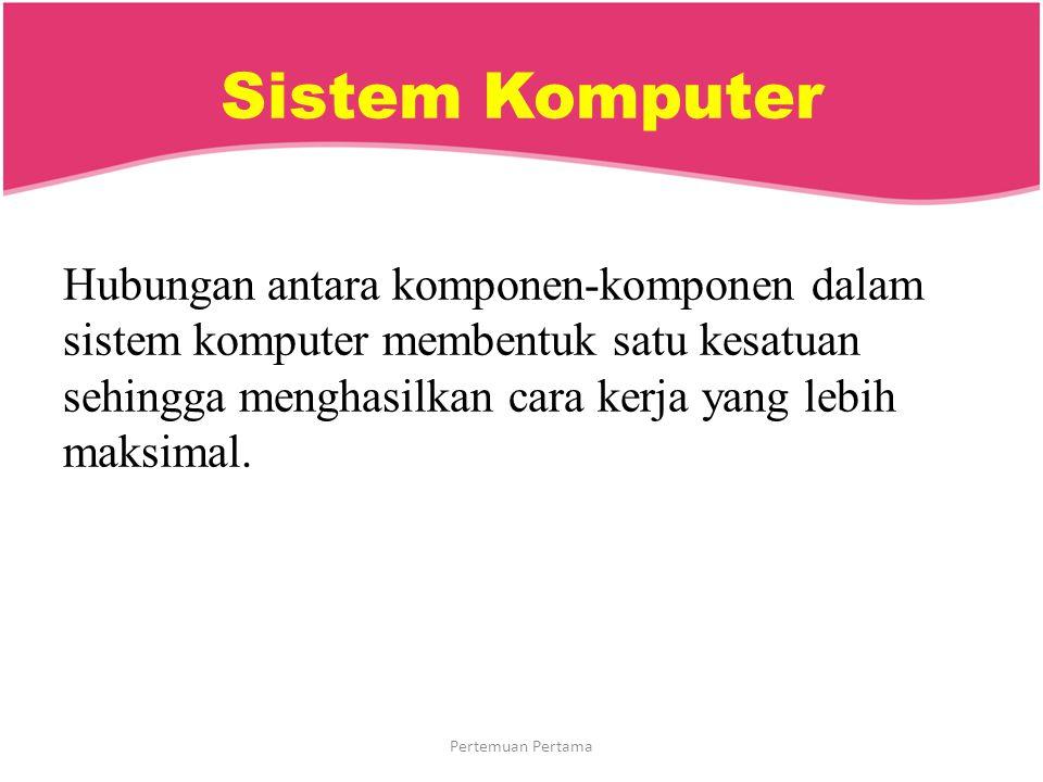 Sistem Komputer Hubungan antara komponen-komponen dalam sistem komputer membentuk satu kesatuan sehingga menghasilkan cara kerja yang lebih maksimal.