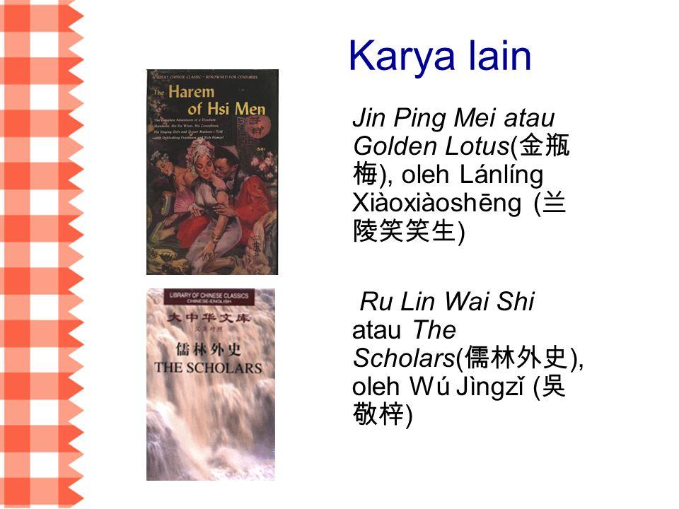 Karya lain Jin Ping Mei atau Golden Lotus(金瓶梅), oleh Lánlíng Xiàoxiàoshēng (兰陵笑笑生) Ru Lin Wai Shi atau The Scholars(儒林外史), oleh Wú Jìngzǐ (吳敬梓)