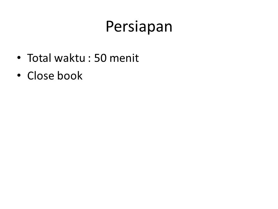 Persiapan Total waktu : 50 menit Close book