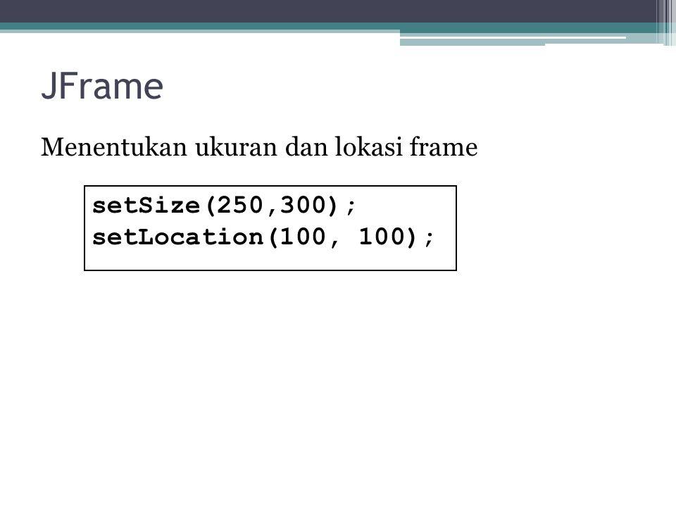 JFrame Menentukan ukuran dan lokasi frame setSize(250,300);