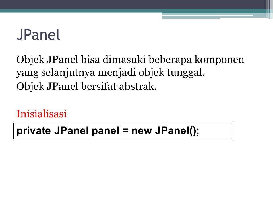JPanel Objek JPanel bisa dimasuki beberapa komponen yang selanjutnya menjadi objek tunggal. Objek JPanel bersifat abstrak. Inisialisasi
