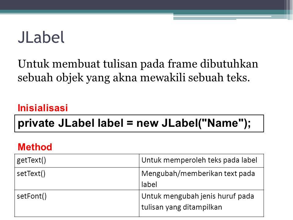 JLabel Untuk membuat tulisan pada frame dibutuhkan sebuah objek yang akna mewakili sebuah teks. Inisialisasi.