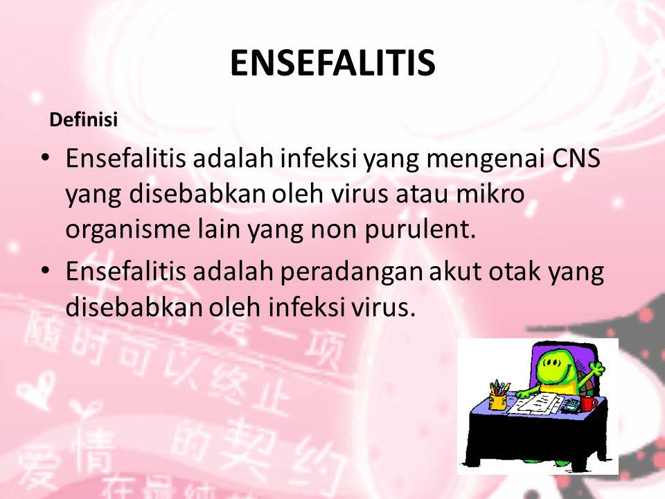 ENSEFALITIS Definisi Ensefalitis adalah infeksi yang mengenai CNS yang disebabkan oleh virus atau mikro organisme lain yang non purulent.