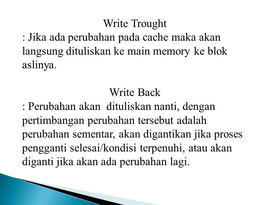 Write Trought : Jika ada perubahan pada cache maka akan langsung dituliskan ke main memory ke blok aslinya.