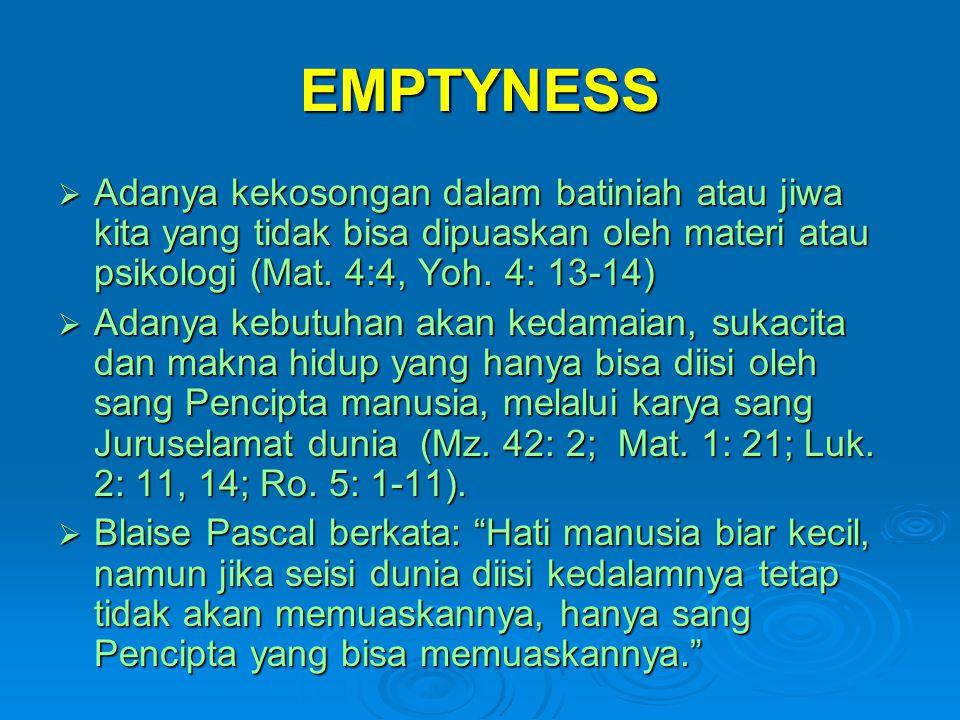 EMPTYNESS Adanya kekosongan dalam batiniah atau jiwa kita yang tidak bisa dipuaskan oleh materi atau psikologi (Mat. 4:4, Yoh. 4: 13-14)