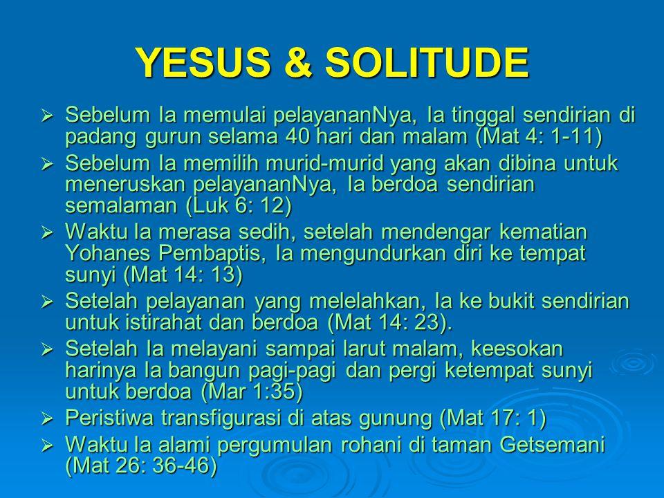 YESUS & SOLITUDE Sebelum Ia memulai pelayananNya, Ia tinggal sendirian di padang gurun selama 40 hari dan malam (Mat 4: 1-11)