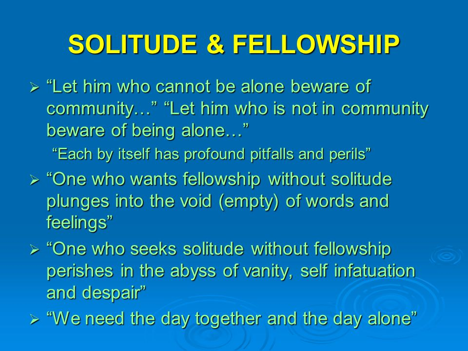 SOLITUDE & FELLOWSHIP Let him who cannot be alone beware of community… Let him who is not in community beware of being alone…