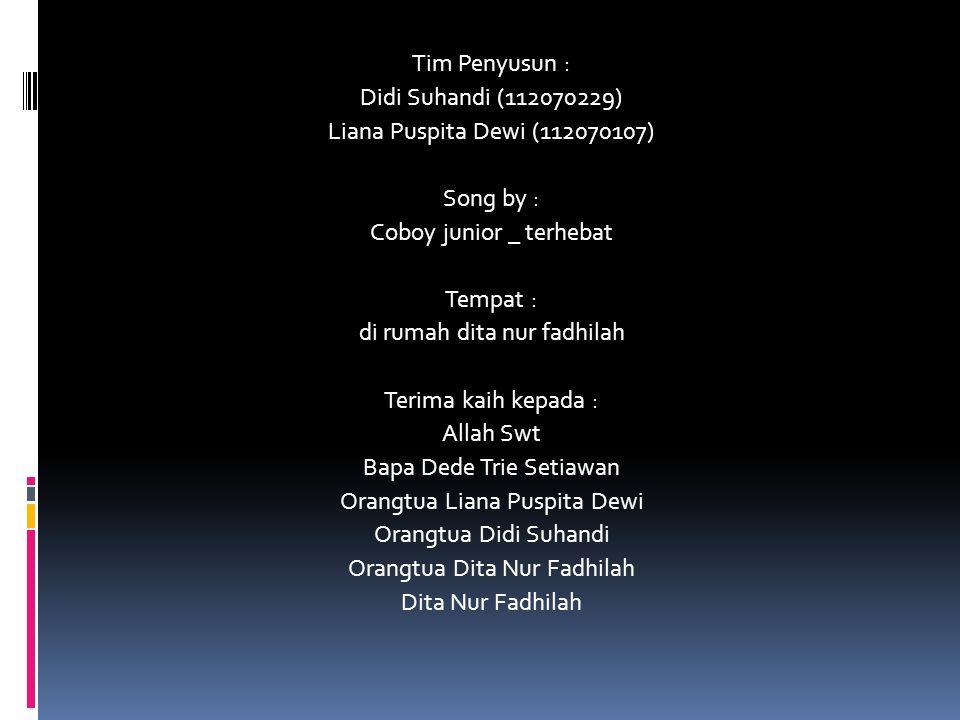 Tim Penyusun : Didi Suhandi (112070229) Liana Puspita Dewi (112070107) Song by : Coboy junior _ terhebat Tempat : di rumah dita nur fadhilah Terima kaih kepada : Allah Swt Bapa Dede Trie Setiawan Orangtua Liana Puspita Dewi Orangtua Didi Suhandi Orangtua Dita Nur Fadhilah Dita Nur Fadhilah