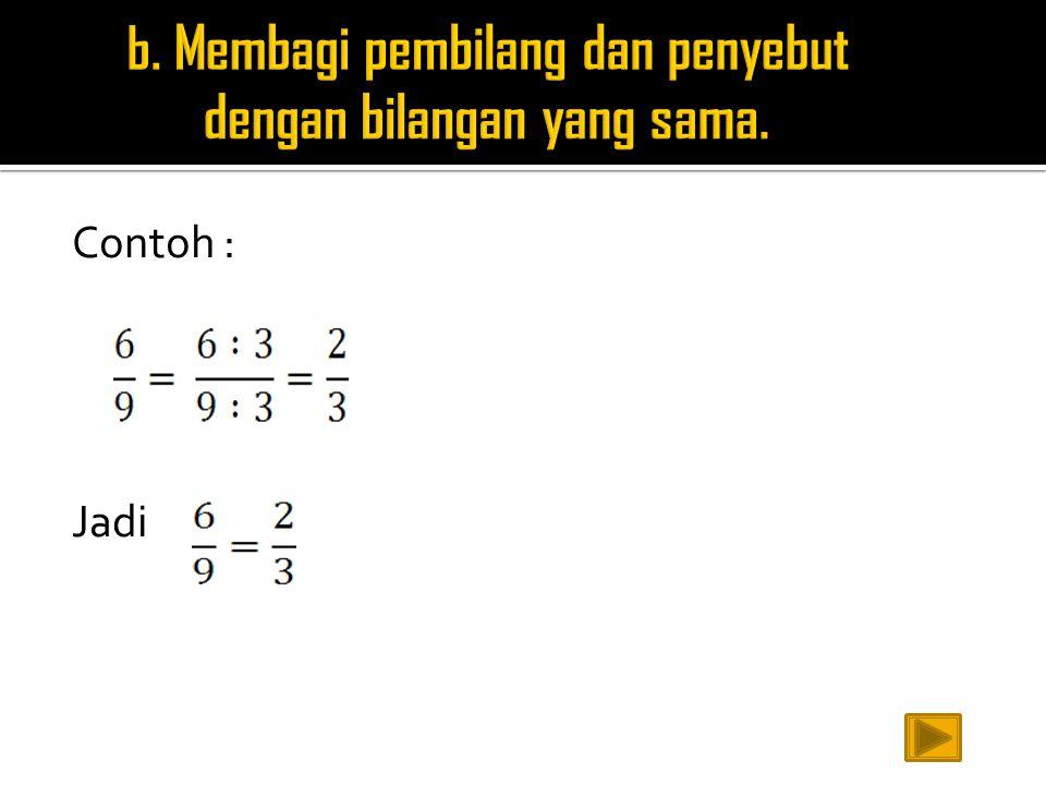 b. Membagi pembilang dan penyebut dengan bilangan yang sama.