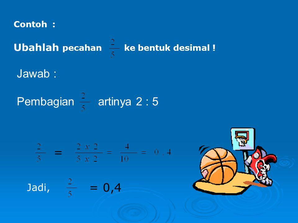 Jawab : Pembagian artinya 2 : 5 = = 0,4