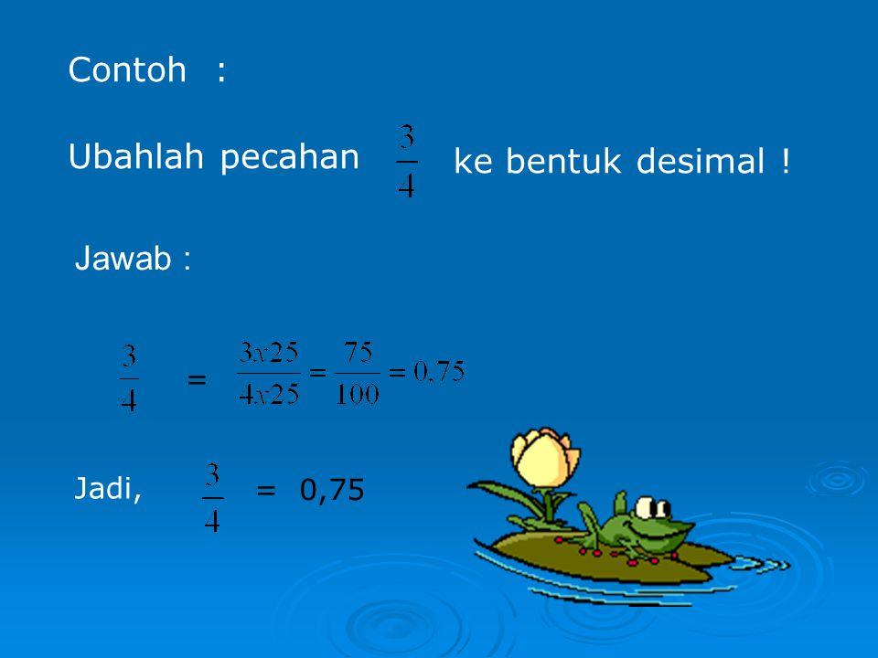 Contoh : Ubahlah pecahan ke bentuk desimal ! Jawab : = Jadi, = 0,75