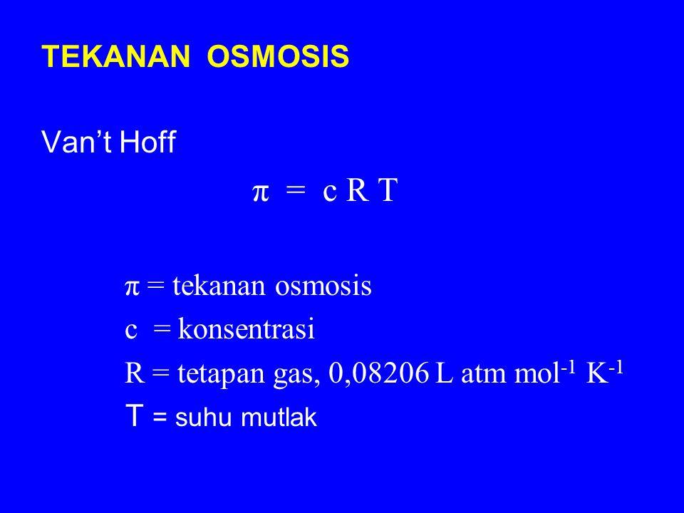 TEKANAN OSMOSIS Van't Hoff. π = c R T. π = tekanan osmosis. c = konsentrasi. R = tetapan gas, 0,08206 L atm mol-1 K-1.