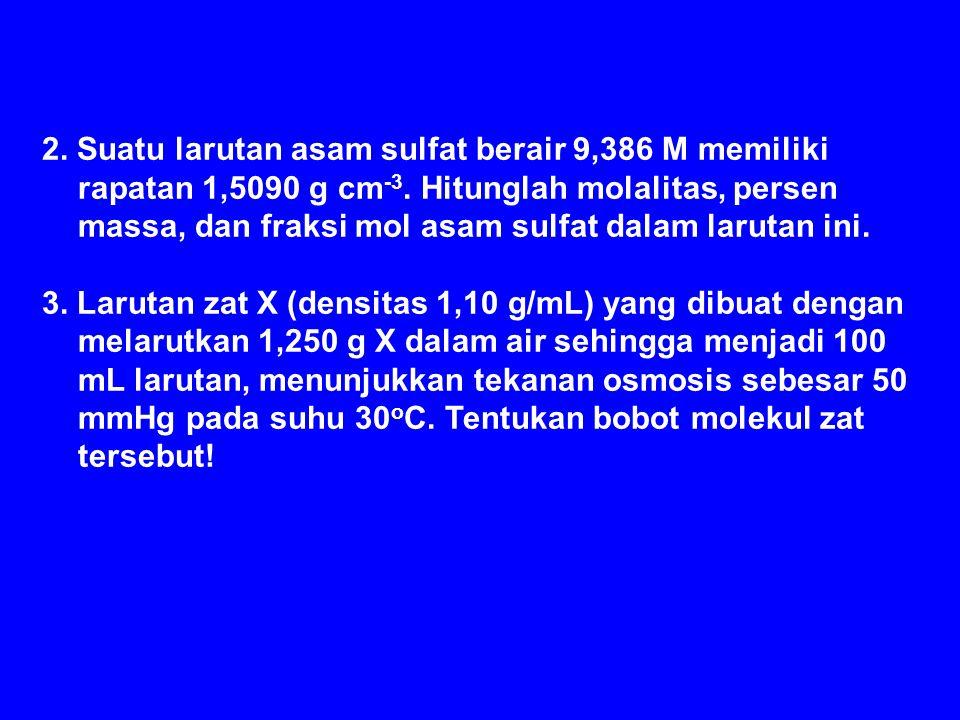 2. Suatu larutan asam sulfat berair 9,386 M memiliki rapatan 1,5090 g cm-3. Hitunglah molalitas, persen massa, dan fraksi mol asam sulfat dalam larutan ini.
