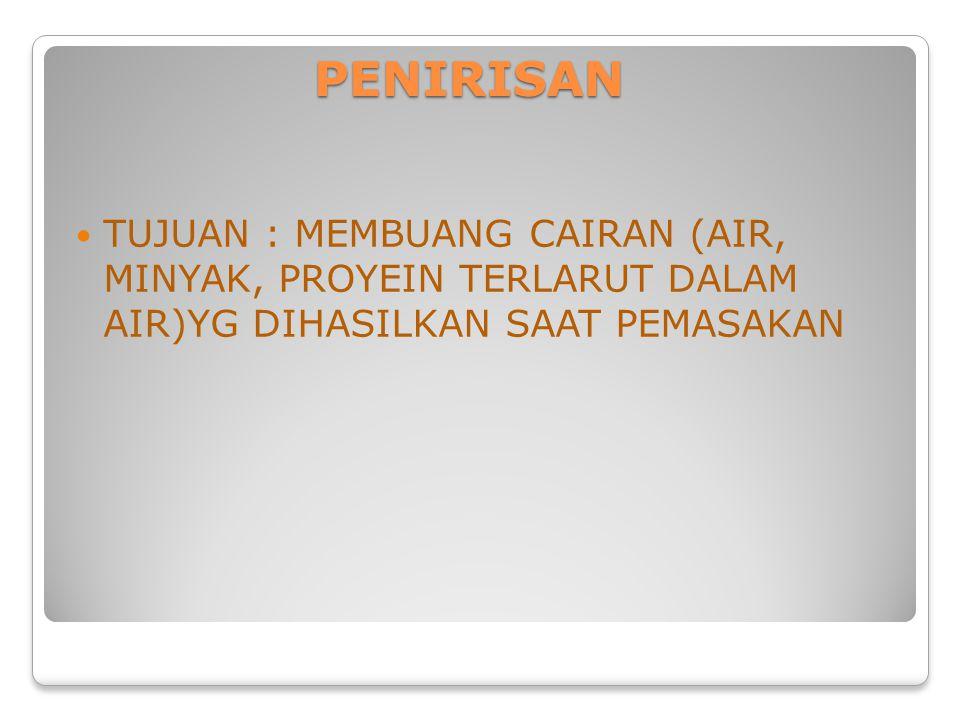 PENIRISAN TUJUAN : MEMBUANG CAIRAN (AIR, MINYAK, PROYEIN TERLARUT DALAM AIR)YG DIHASILKAN SAAT PEMASAKAN.