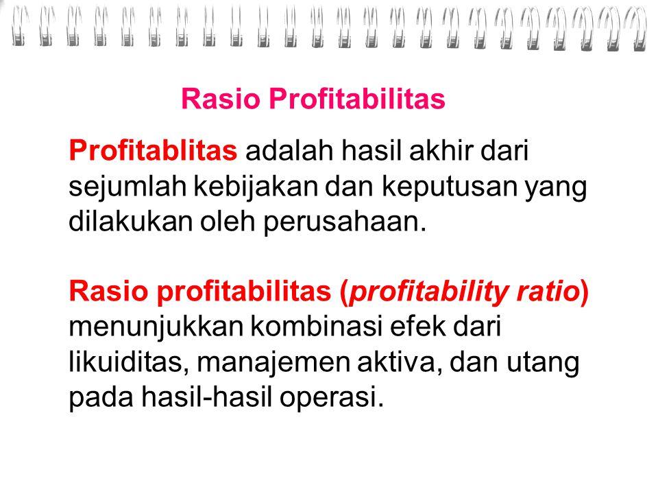 Rasio Profitabilitas Profitablitas adalah hasil akhir dari sejumlah kebijakan dan keputusan yang dilakukan oleh perusahaan.
