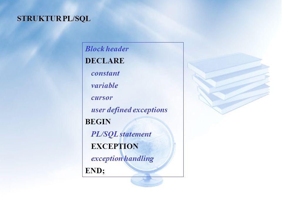 STRUKTUR PL/SQL Block header. DECLARE. constant. variable. cursor. user defined exceptions. BEGIN.